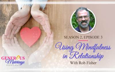 Season 2, Episode 3 – Using Mindfulness in Relationship – With Rob Fisher