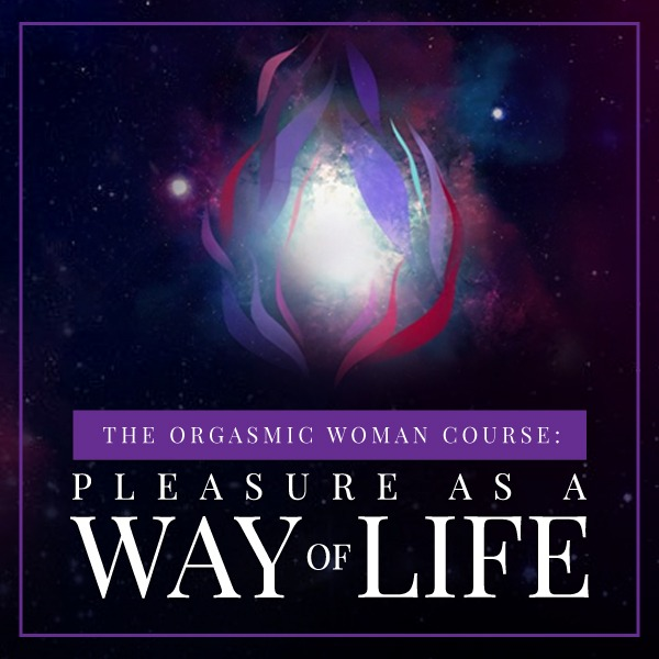 The Orgasmic Woman Course: Pleasure as a Way of Life